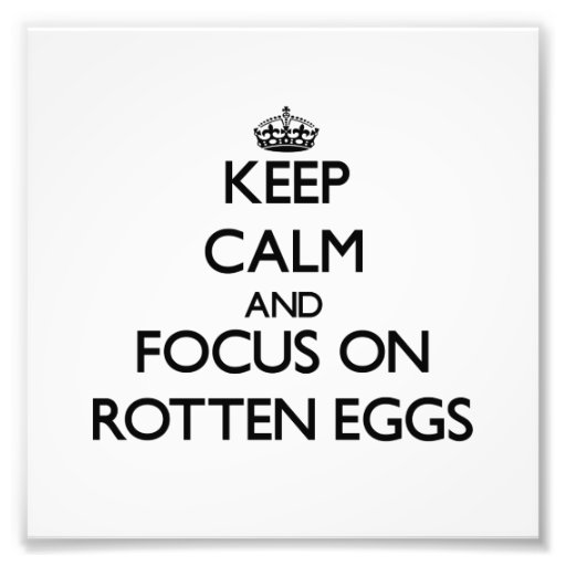 Keep Calm and focus on Rotten Eggs Photograph