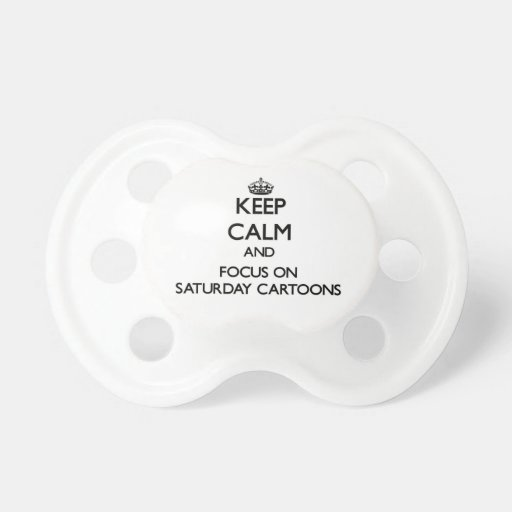 Keep Calm and focus on Saturday Cartoons Baby Pacifier