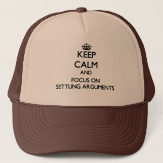 Keep Calm and focus on Settling Arguments Trucker Hat