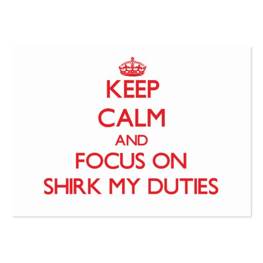 Keep Calm and focus on Shirk My Duties Business Card Templates