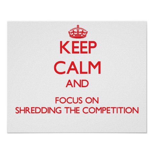 Keep Calm and focus on Shredding The Competition Poster