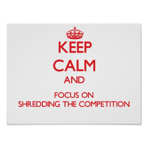 Keep Calm and focus on Shredding The Competition Posters