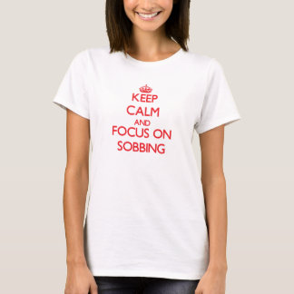 Keep Calm and focus on Sobbing T-Shirt