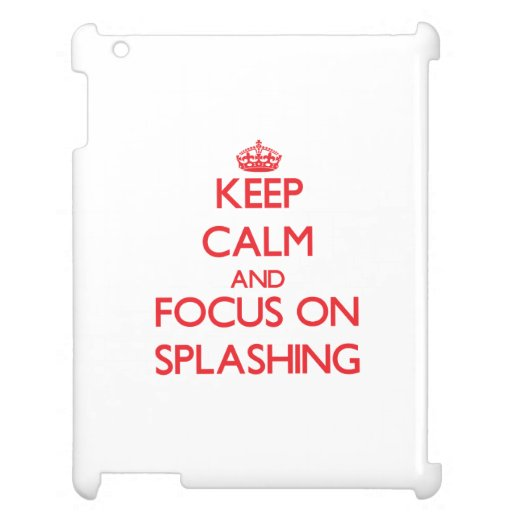 Keep Calm and focus on Splashing Cover For The iPad