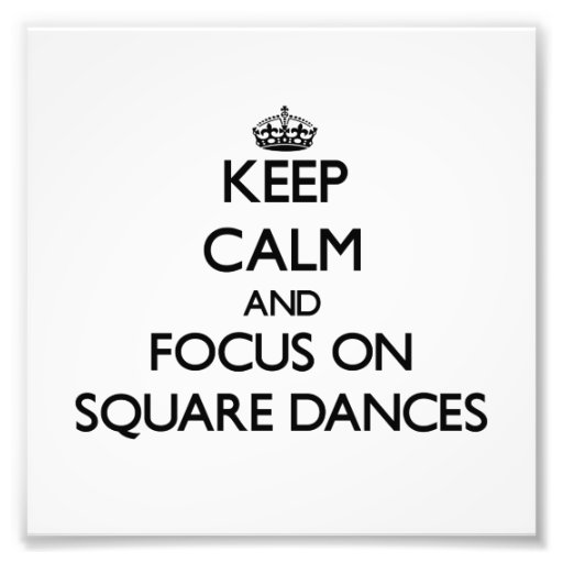 Keep Calm and focus on Square Dances Photograph