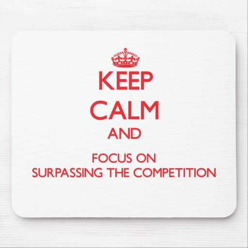 Keep Calm and focus on Surpassing The Competition Mouse Pads
