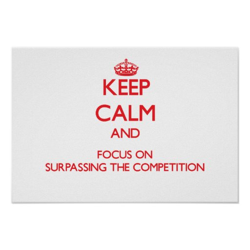 Keep Calm and focus on Surpassing The Competition Print