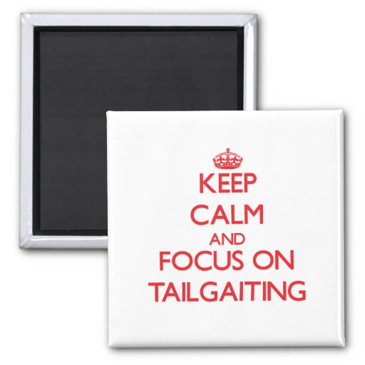 Keep Calm and focus on Tailgaiting Magnets