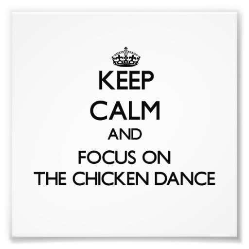 Keep Calm and focus on The Chicken Dance Photograph