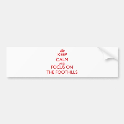 Keep Calm and focus on The Foothills Bumper Sticker