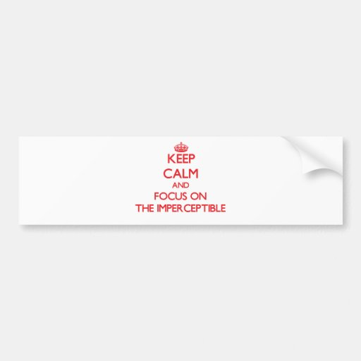 Keep Calm and focus on The Imperceptible Bumper Sticker