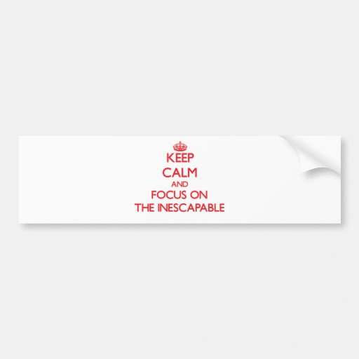 Keep Calm and focus on The Inescapable Bumper Sticker