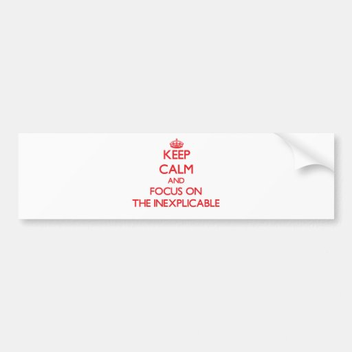 Keep Calm and focus on The Inexplicable Bumper Stickers