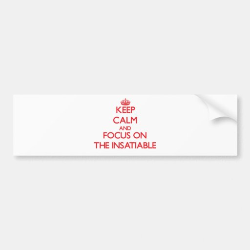 Keep Calm and focus on The Insatiable Bumper Stickers