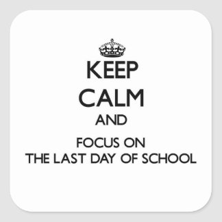 Keep Calm and focus on The Last Day Of School Square Sticker