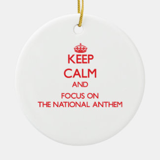 Keep calm and focus on THE NATIONAL ANTHEM Round Ceramic Ornament