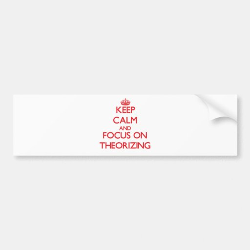 Keep Calm and focus on Theorizing Bumper Stickers