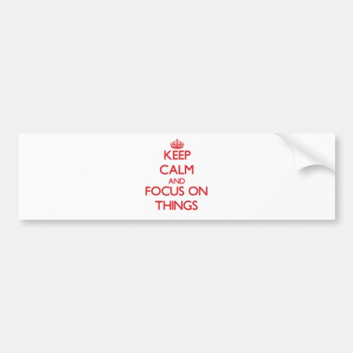 Keep Calm and focus on Things Bumper Sticker