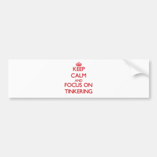 Keep Calm and focus on Tinkering Bumper Sticker