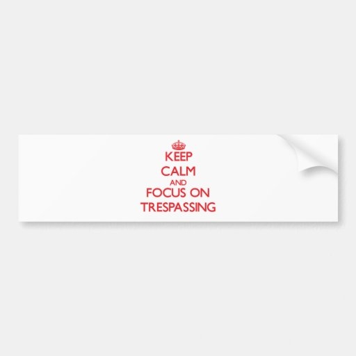 Keep Calm and focus on Trespassing Bumper Stickers