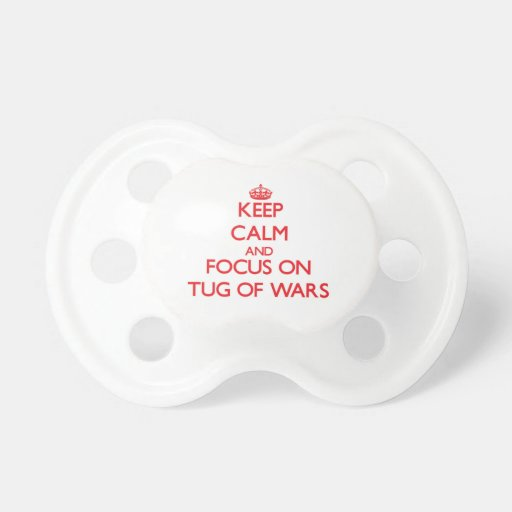 Keep Calm and focus on Tug Of Wars Pacifiers