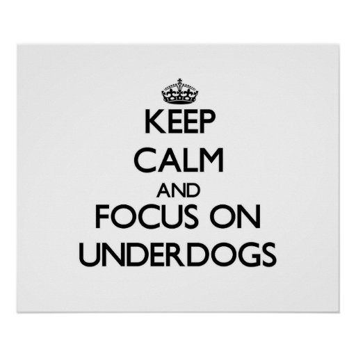 Keep Calm and focus on Underdogs Print