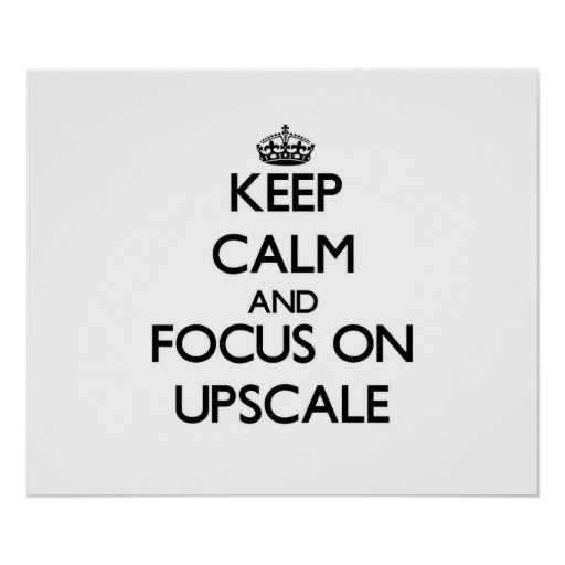 Keep Calm and focus on Upscale Posters