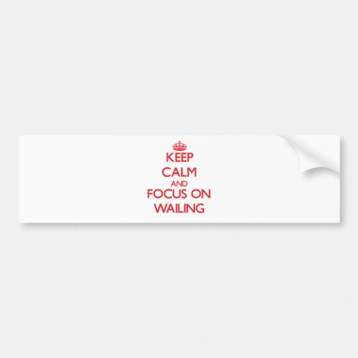 Keep Calm and focus on Wailing Bumper Stickers