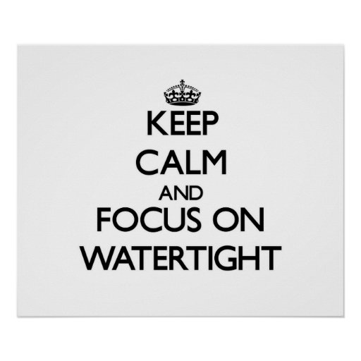 Keep Calm and focus on Watertight Posters