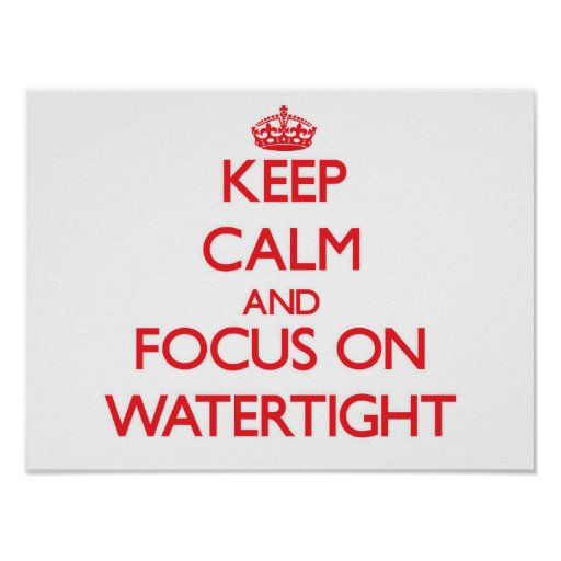 Keep Calm and focus on Watertight Poster