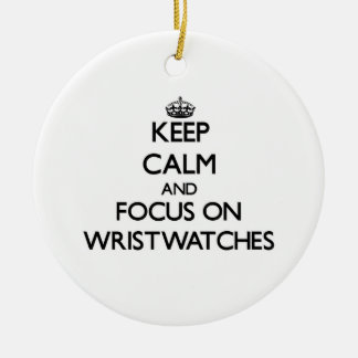 Keep Calm and focus on Wristwatches Round Ceramic Ornament
