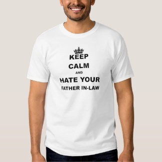 KEEP CALM AND HATE YOUR FATHER IN LAW SHIRTS