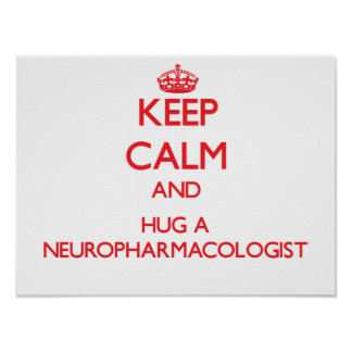 Keep Calm and Hug a Neuropharmacologist Posters