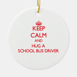 Keep Calm and Hug a School Bus Driver Ceramic Ornament