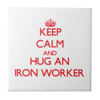 Keep Calm and Hug an Iron Worker Tiles