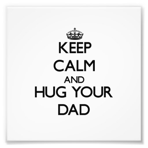 Keep Calm and Hug your Dad Art Photo