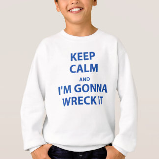 Keep Calm and I'm Gonna Wreck It Sweatshirt