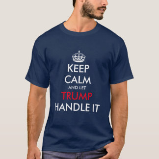 Keep calm and let DONALD TRUMP handle it t shirt