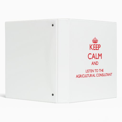 Keep Calm and Listen to the Agricultural Consultan Vinyl Binders