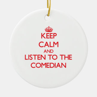 Keep Calm and Listen to the Comedian Ceramic Ornament