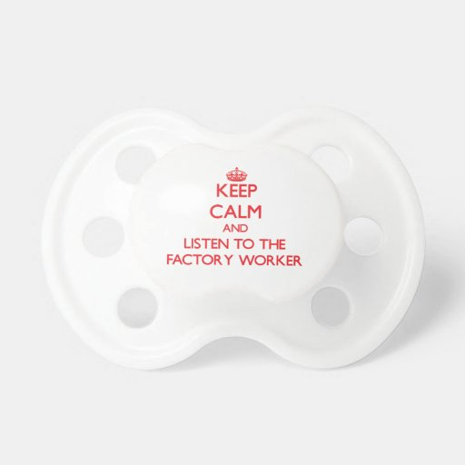 Keep Calm and Listen to the Factory Worker Baby Pacifiers