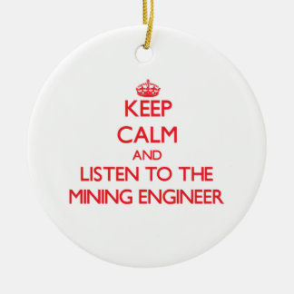 Keep Calm and Listen to the Mining Engineer Ceramic Ornament