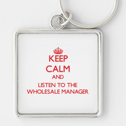 Keep Calm and Listen to the Wholesale Manager Keychains