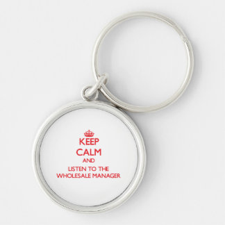 Keep Calm and Listen to the Wholesale Manager Key Chain