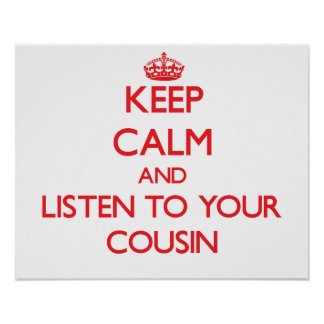 Keep Calm and Listen to  your Cousin Posters