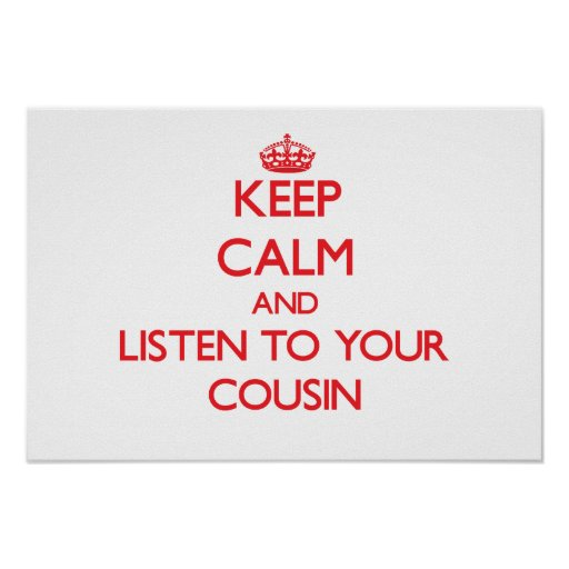 Keep Calm and Listen to  your Cousin Print