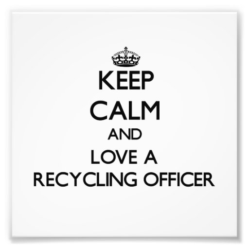 Keep Calm and Love a Recycling Officer Photograph