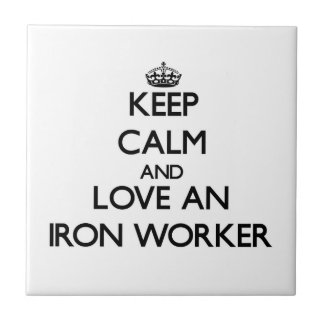 Keep Calm and Love an Iron Worker Tiles