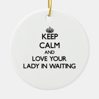 Keep Calm and Love your Lady In Waiting Ceramic Ornament