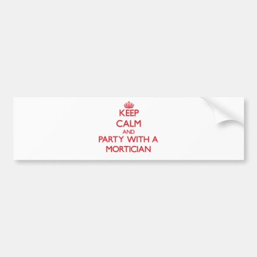 Keep Calm and Party With a Mortician Bumper Stickers